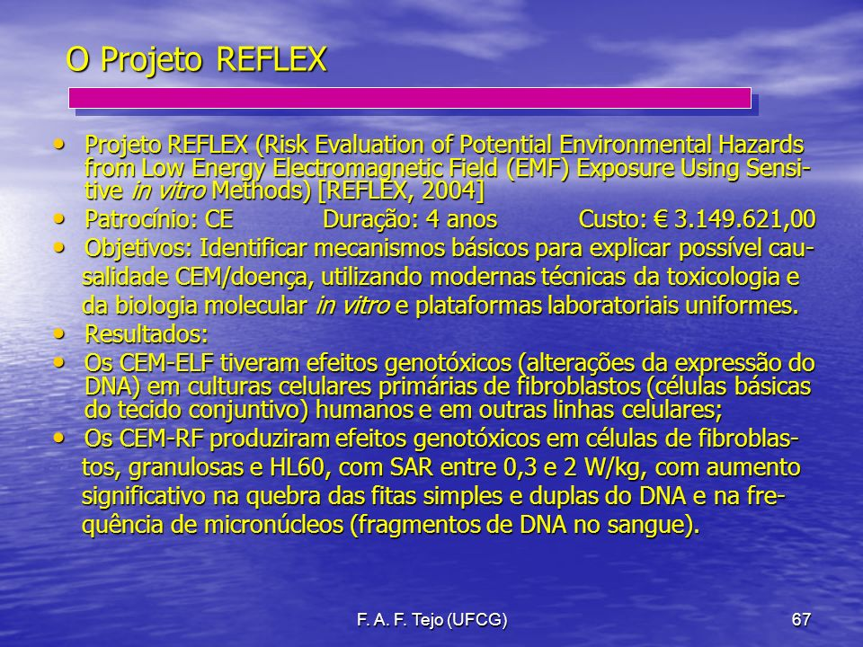 F. A. F. Tejo (UFCG)67 O Projeto REFLEX Projeto REFLEX (Risk Evaluation of Potential Environmental Hazards from Low Energy Electromagnetic Field (EMF)