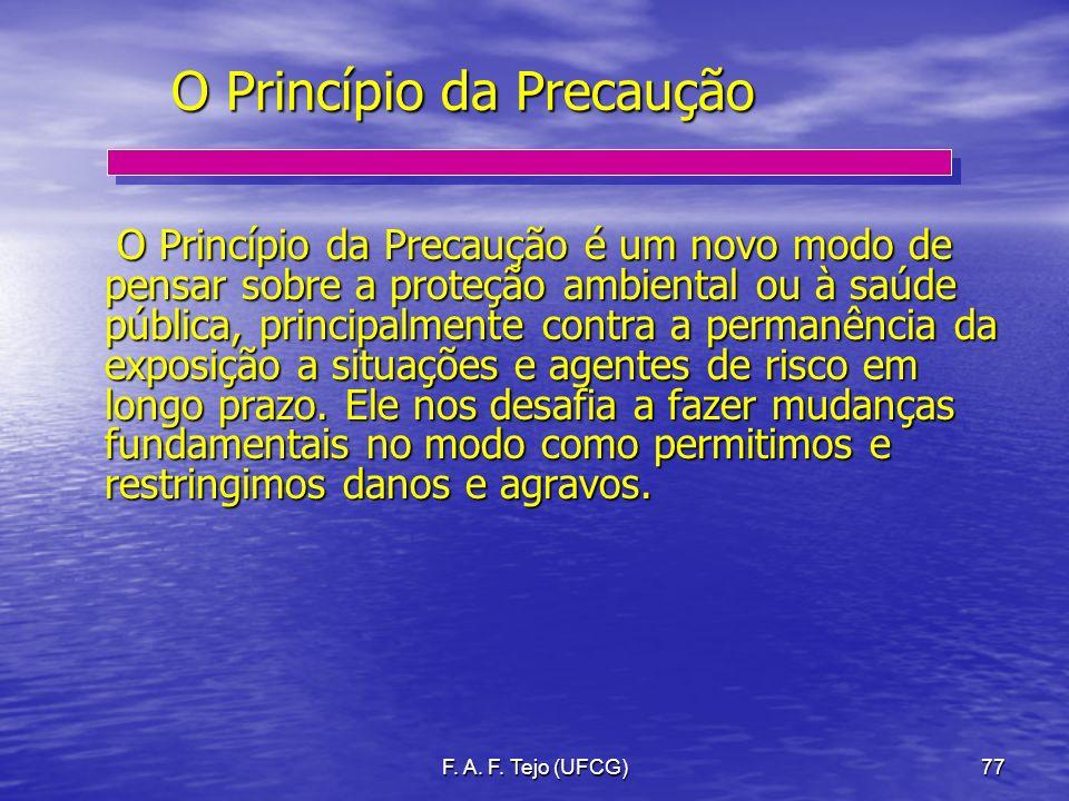 F. A. F. Tejo (UFCG)77 O Princípio da Precaução O Princípio da Precaução é um novo modo de pensar sobre a proteção ambiental ou à saúde pública, princ