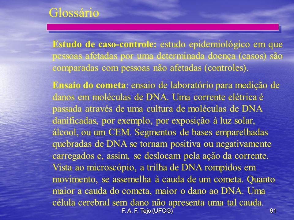 F. A. F. Tejo (UFCG)91 Glossário Estudo de caso-controle: estudo epidemiológico em que pessoas afetadas por uma determinada doença (casos) são compara