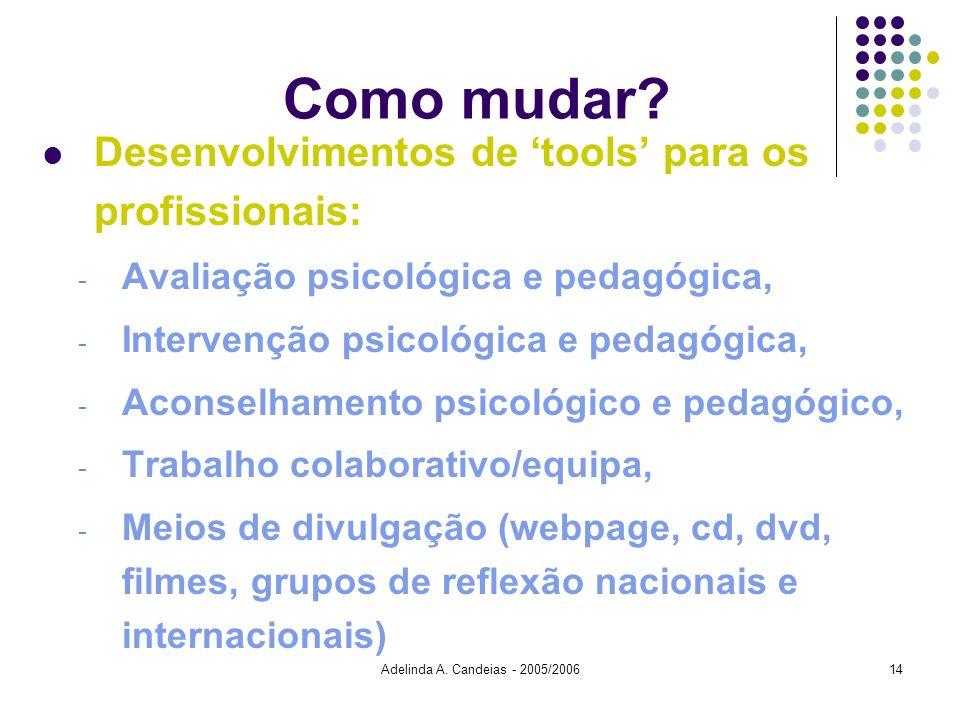 Adelinda A. Candeias - 2005/200614 Como mudar? Desenvolvimentos de tools para os profissionais: - Avaliação psicológica e pedagógica, - Intervenção ps