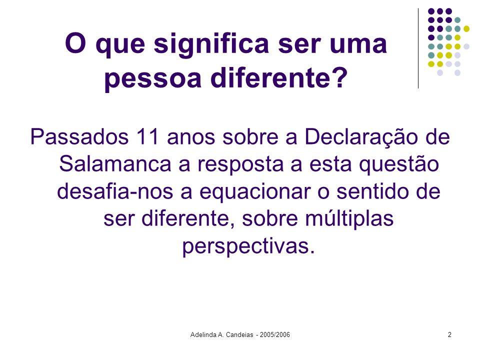 Adelinda A. Candeias - 2005/20062 O que significa ser uma pessoa diferente? Passados 11 anos sobre a Declaração de Salamanca a resposta a esta questão