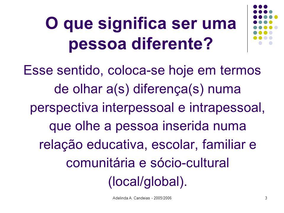 Adelinda A. Candeias - 2005/20063 O que significa ser uma pessoa diferente? Esse sentido, coloca-se hoje em termos de olhar a(s) diferença(s) numa per