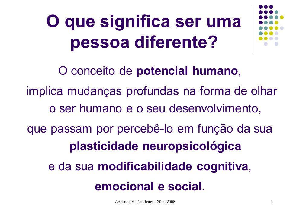 Adelinda A. Candeias - 2005/20065 O que significa ser uma pessoa diferente? O conceito de potencial humano, implica mudanças profundas na forma de olh