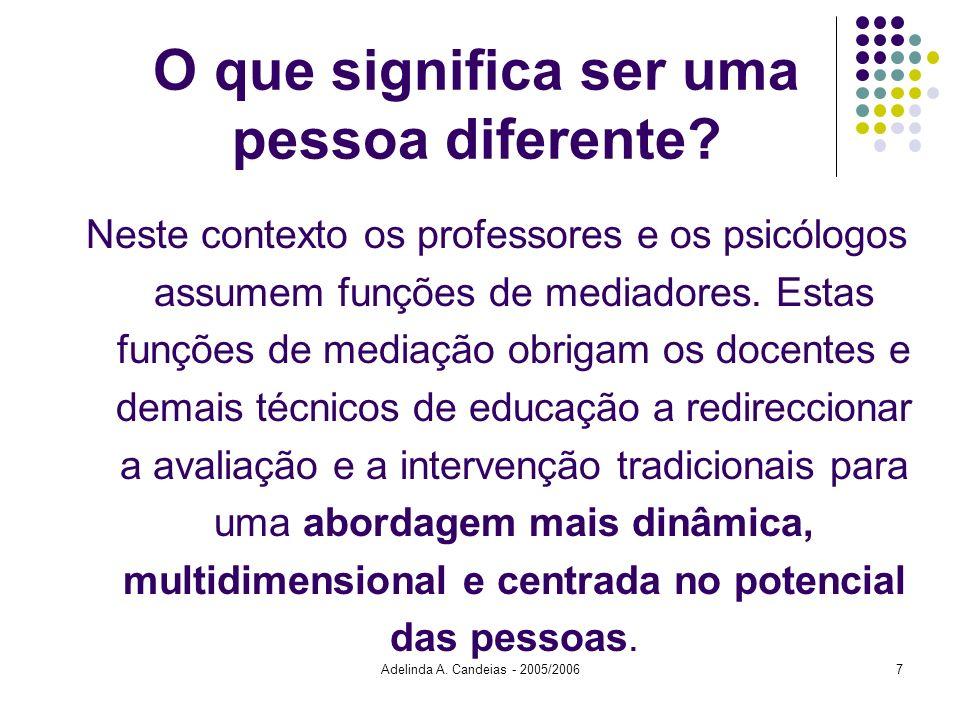 Adelinda A. Candeias - 2005/20067 O que significa ser uma pessoa diferente? Neste contexto os professores e os psicólogos assumem funções de mediadore