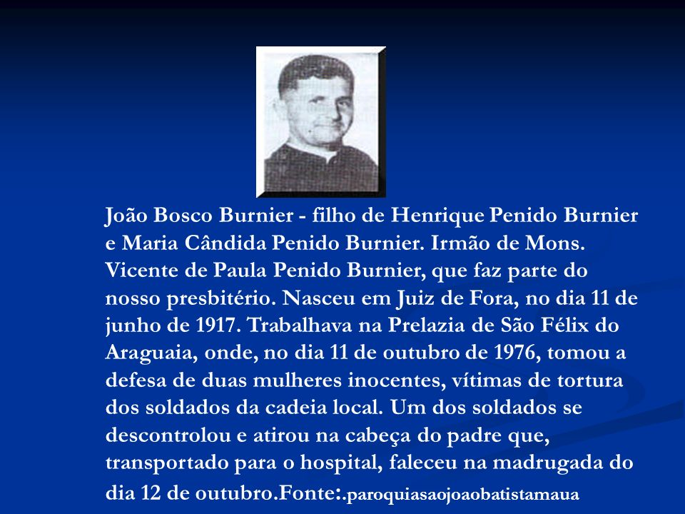 João Bosco Burnier - filho de Henrique Penido Burnier e Maria Cândida Penido Burnier. Irmão de Mons. Vicente de Paula Penido Burnier, que faz parte do