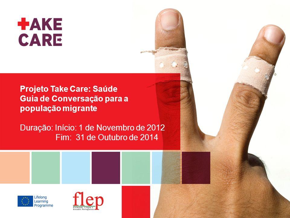 Projeto Take Care: Saúde Guia de Conversação para a população migrante Duração: Início: 1 de Novembro de 2012 Fim: 31 de Outubro de 2014