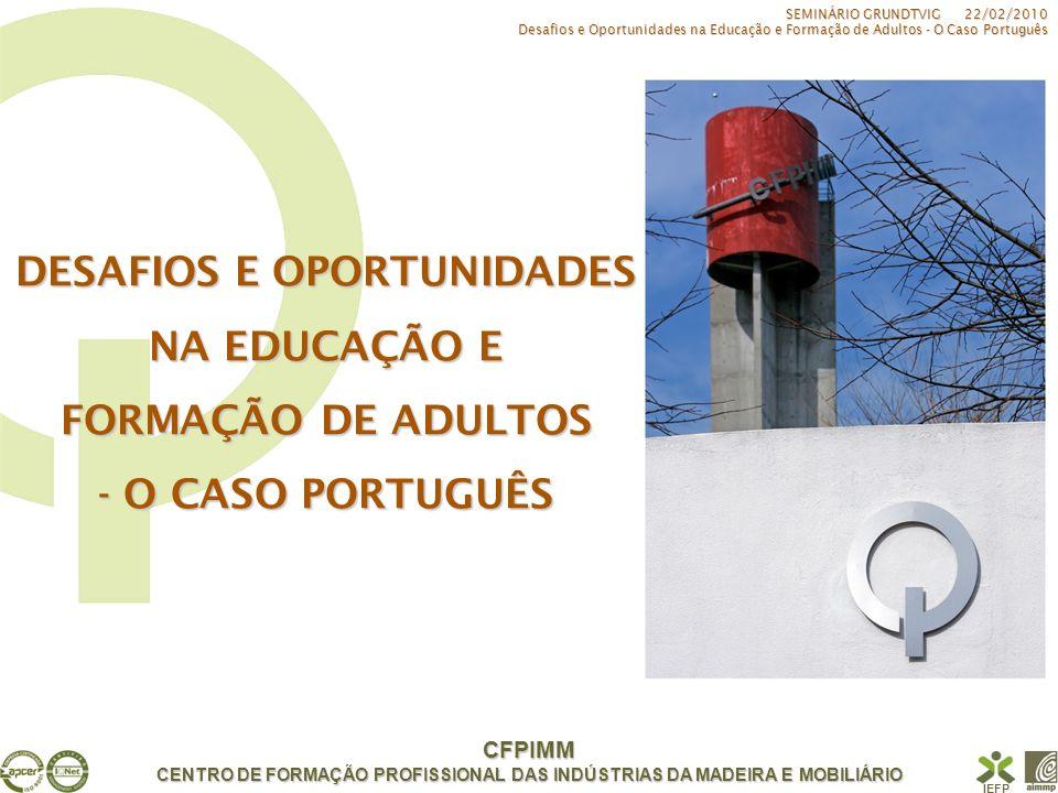 CFPIMM CENTRO DE FORMAÇÃO PROFISSIONAL DAS INDÚSTRIAS DA MADEIRA E MOBILIÁRIO IEFP FORMAÇÃO CONTÍNUA FORMAÇÃO TÉCNICA DE OPERÁRIOS GESTORES E CHEFIAS APERFEIÇOAMENTO TIPOLOGIAS DE ACTIVIDADE APRENDIZAGEM EDUCAÇÃO - FORMAÇÃO FORMAÇÃO INICIAL SEMINÁRIO GRUNDTVIG 22/02/2010 Desafios e Oportunidades na Educação e Formação de Adultos - O Caso Português RVCC RECONHECIMENTO, VALIDAÇÃO E CERTIFICAÇÃO DE COMPETÊNCIAS CERTIFICAÇÃO DE NÍVEIS BÁSICO E SECUNDÁRIO CERTIFICAÇÃO DE COMPETÊNCIAS PROFISSIONAIS