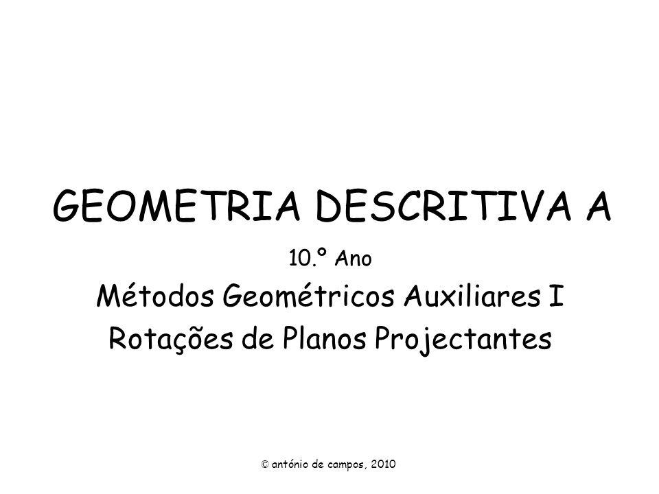 GEOMETRIA DESCRITIVA A 10.º Ano Métodos Geométricos Auxiliares I Rotações de Planos Projectantes © antónio de campos, 2010