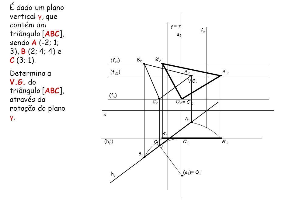x É dado um plano vertical γ, que contém um triângulo [ABC], sendo A (-2; 1; 3), B (2; 4; 4) e C (3; 1). Determina a V.G. do triângulo [ABC], através