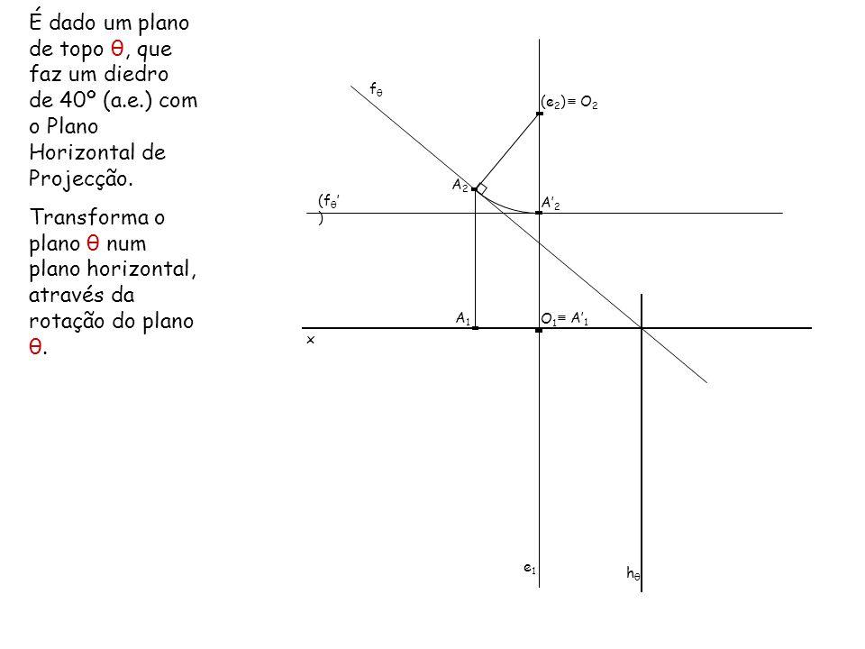 É dado um plano de topo θ, que faz um diedro de 40º (a.e.) com o Plano Horizontal de Projecção. Transforma o plano θ num plano horizontal, através da