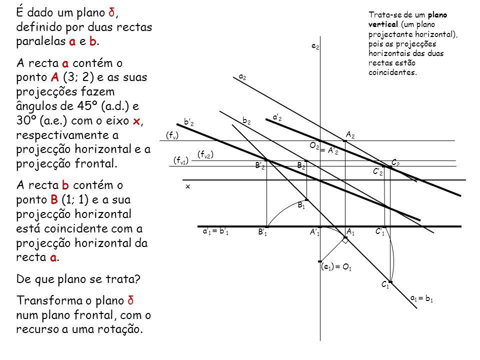 É dado um plano δ, definido por duas rectas paralelas a e b. A recta a contém o ponto A (3; 2) e as suas projecções fazem ângulos de 45º (a.d.) e 30º