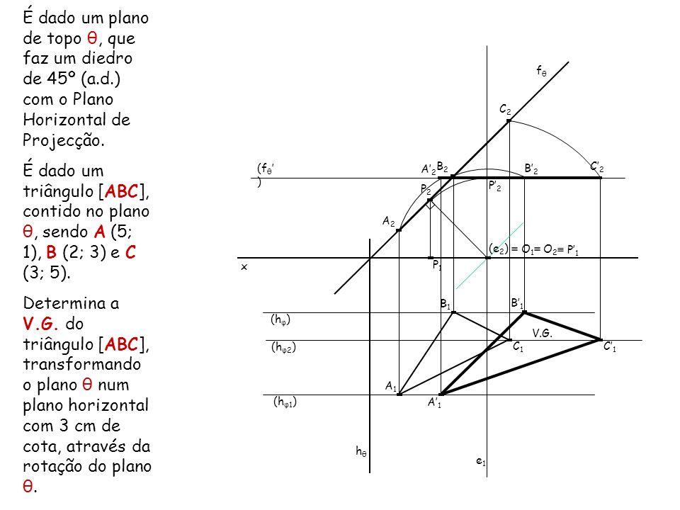 É dado um plano de topo θ, que faz um diedro de 45º (a.d.) com o Plano Horizontal de Projecção. É dado um triângulo [ABC], contido no plano θ, sendo A