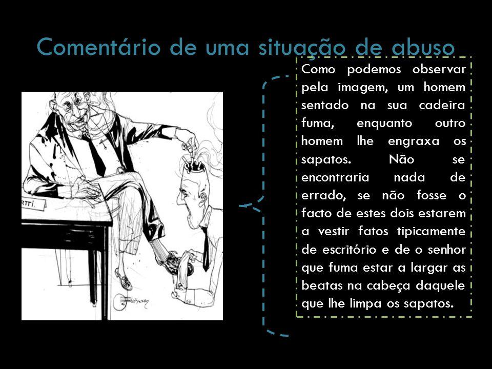 Comentário de uma situação de abuso Como podemos observar pela imagem, um homem sentado na sua cadeira fuma, enquanto outro homem lhe engraxa os sapat