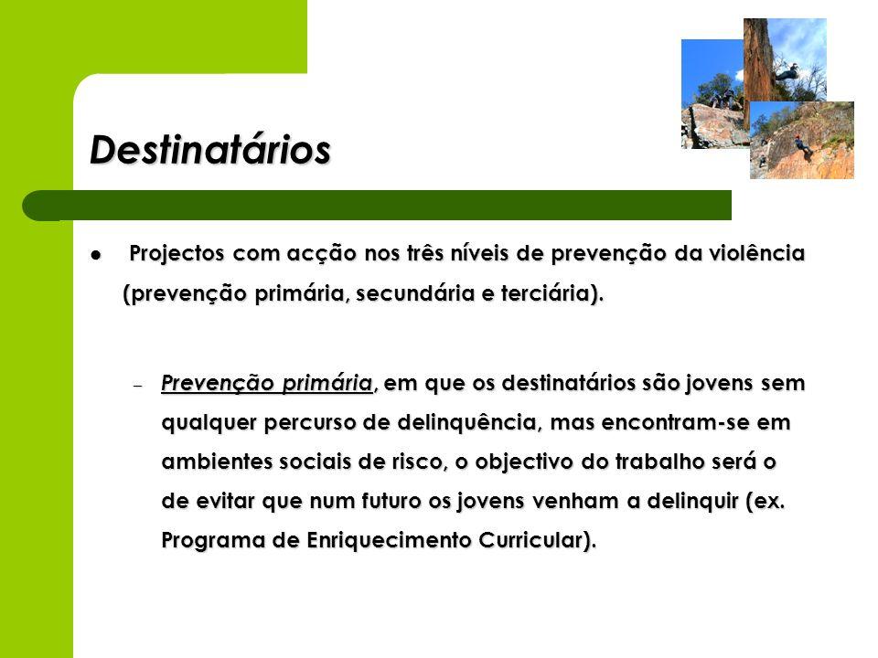 Destinatários Projectos com acção nos três níveis de prevenção da violência (prevenção primária, secundária e terciária). Projectos com acção nos três