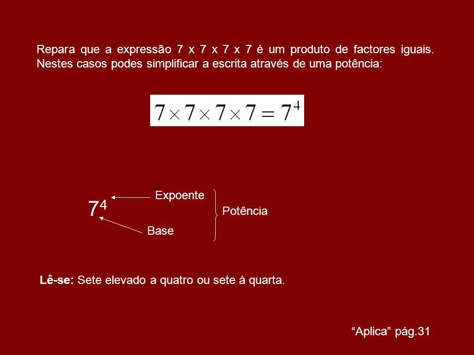 Repara que a expressão 7 x 7 x 7 x 7 é um produto de factores iguais. Nestes casos podes simplificar a escrita através de uma potência: 7474 Expoente