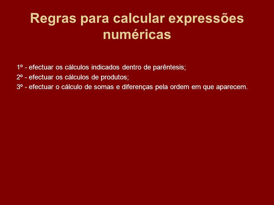 Regras para calcular expressões numéricas 1º - efectuar os cálculos indicados dentro de parêntesis; 2º - efectuar os cálculos de produtos; 3º - efectu