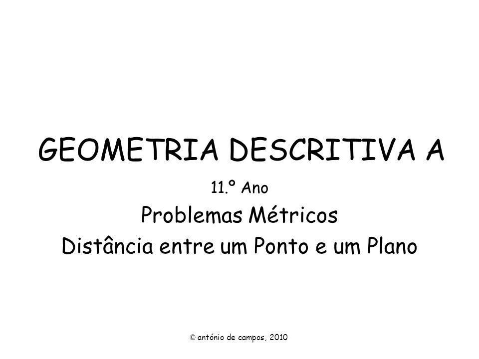GEOMETRIA DESCRITIVA A 11.º Ano Problemas Métricos Distância entre um Ponto e um Plano © antónio de campos, 2010