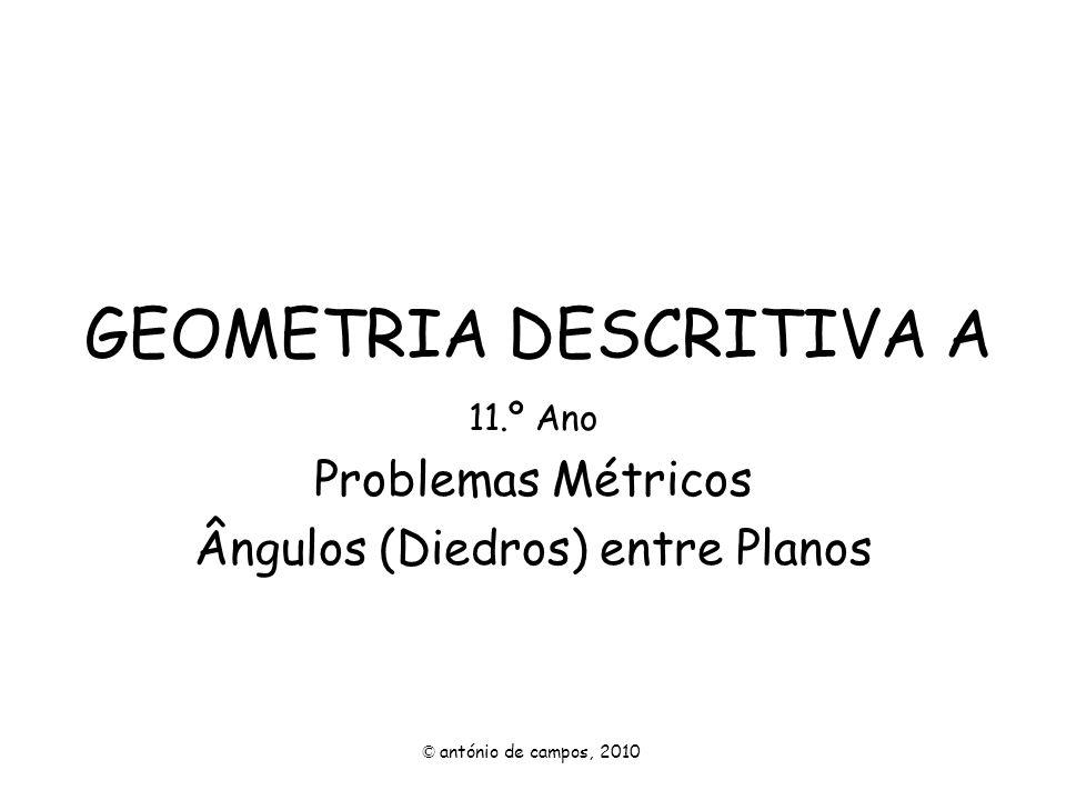 GEOMETRIA DESCRITIVA A 11.º Ano Problemas Métricos Ângulos (Diedros) entre Planos © antónio de campos, 2010