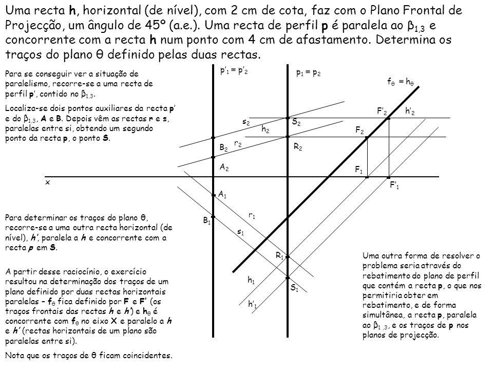 Uma recta h, horizontal (de nível), com 2 cm de cota, faz com o Plano Frontal de Projecção, um ângulo de 45º (a.e.). Uma recta de perfil p é paralela