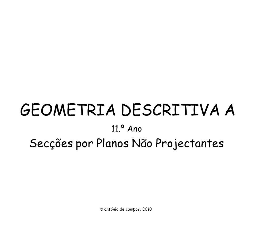 GEOMETRIA DESCRITIVA A 11.º Ano Secções por Planos Não Projectantes © antónio de campos, 2010