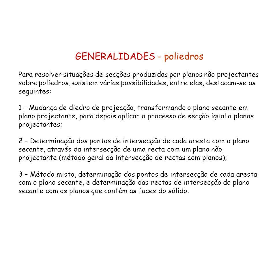 GENERALIDADES - poliedros Para resolver situações de secções produzidas por planos não projectantes sobre poliedros, existem várias possibilidades, en
