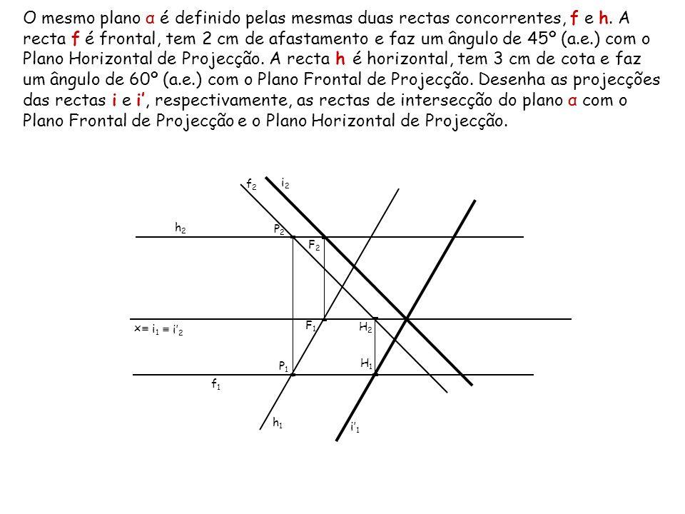 O mesmo plano α é definido pelas mesmas duas rectas concorrentes, f e h. A recta f é frontal, tem 2 cm de afastamento e faz um ângulo de 45º (a.e.) co