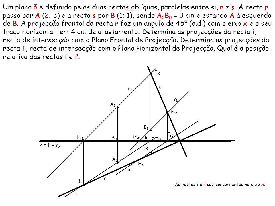 Um plano δ é definido pelas duas rectas oblíquas, paralelas entre si, r e s. A recta r passa por A (2; 3) e a recta s por B (1; 1), sendo A 0 B 0 = 3