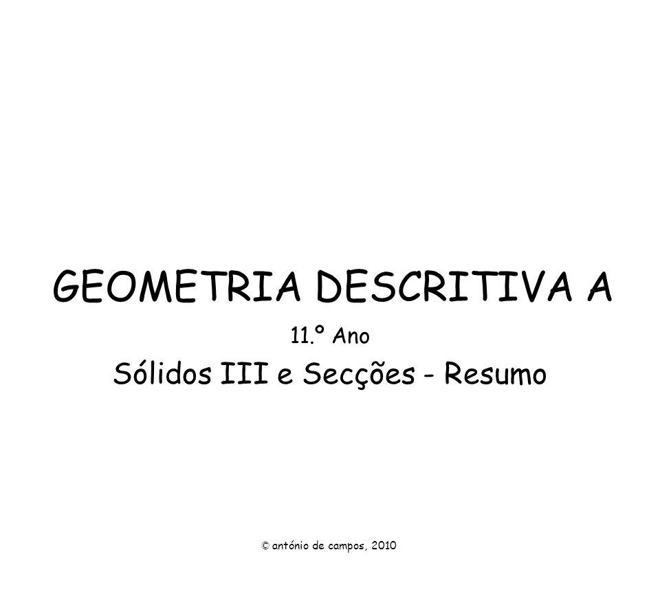GEOMETRIA DESCRITIVA A 11.º Ano Sólidos III e Secções - Resumo © antónio de campos, 2010