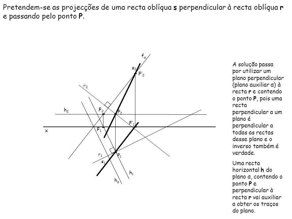 Pretendem-se as projecções de uma recta oblíqua s perpendicular à recta oblíqua r e passando pelo ponto P. x r2r2 A solução passa por utilizar um plan