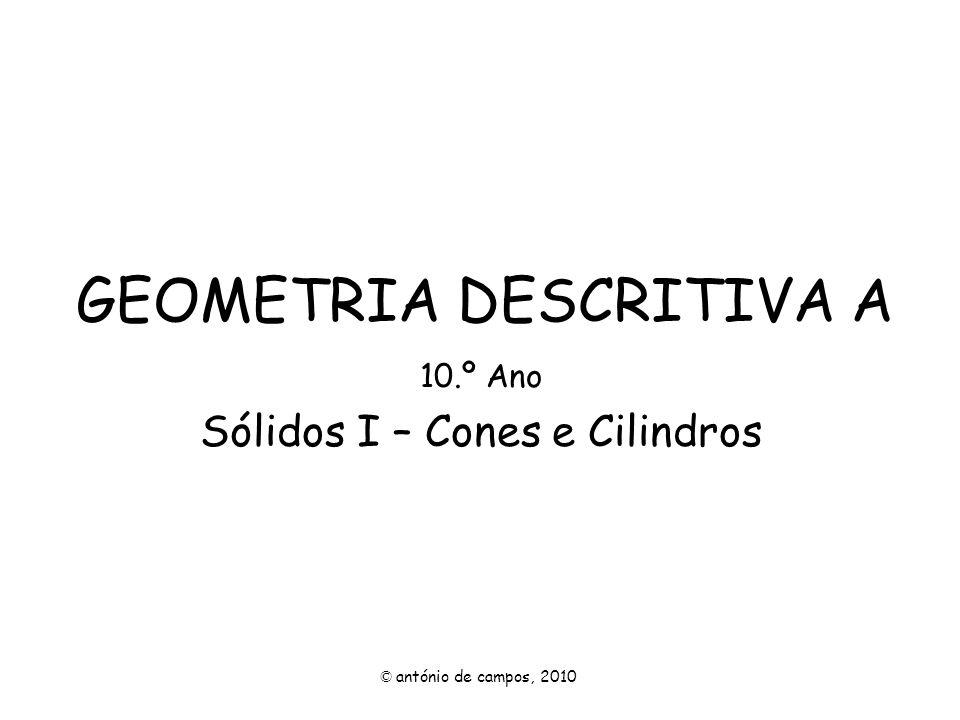 GEOMETRIA DESCRITIVA A 10.º Ano Sólidos I – Cones e Cilindros © antónio de campos, 2010