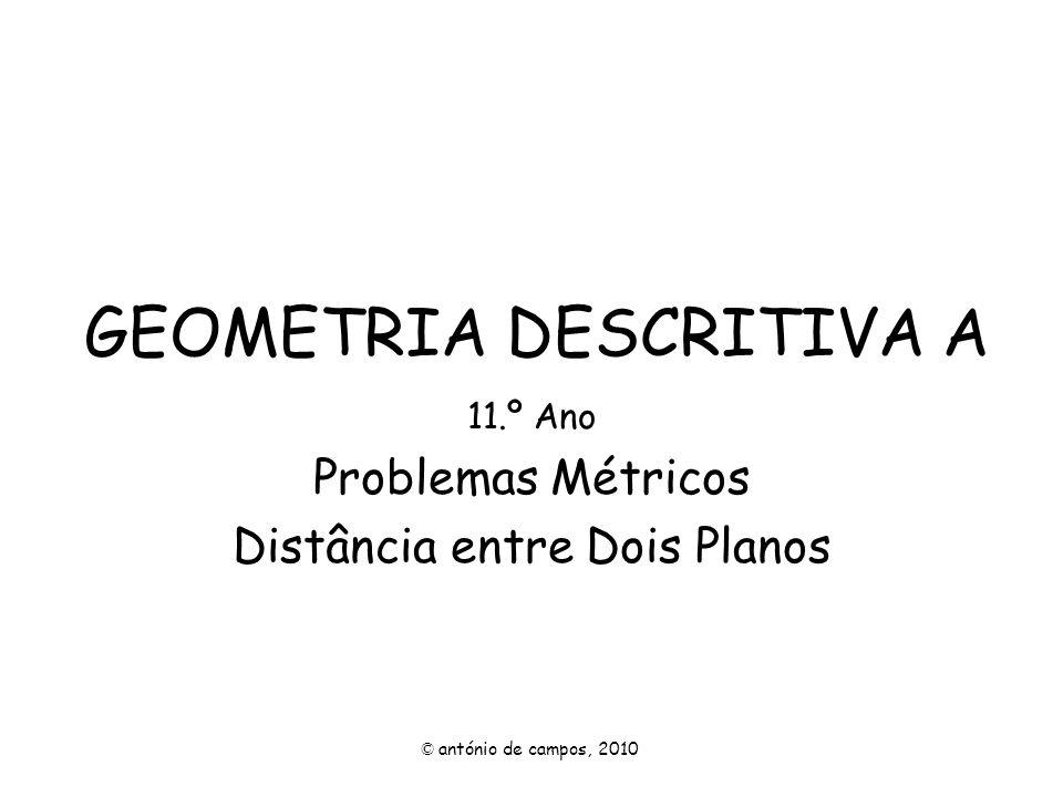 GEOMETRIA DESCRITIVA A 11.º Ano Problemas Métricos Distância entre Dois Planos © antónio de campos, 2010