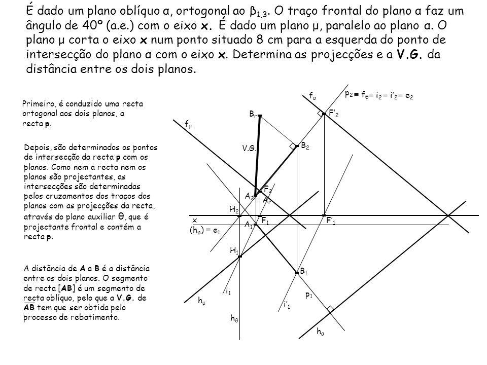 É dado um plano oblíquo α, ortogonal ao β 1,3. O traço frontal do plano α faz um ângulo de 40º (a.e.) com o eixo x. É dado um plano μ, paralelo ao pla