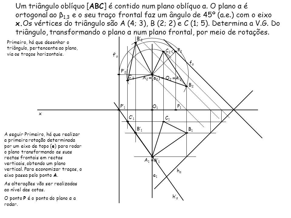 Um triângulo oblíquo [ABC] é contido num plano oblíquo α. O plano α é ortogonal ao β 1,3 e o seu traço frontal faz um ângulo de 45º (a.e.) com o eixo