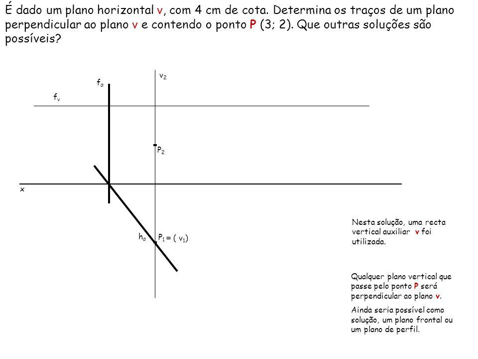 É dado um plano horizontal ν, com 4 cm de cota. Determina os traços de um plano perpendicular ao plano ν e contendo o ponto P (3; 2). Que outras soluç