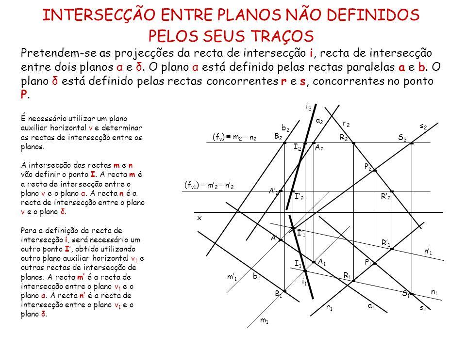INTERSECÇÃO ENTRE PLANOS NÃO DEFINIDOS PELOS SEUS TRAÇOS Pretendem-se as projecções da recta de intersecção i, recta de intersecção entre dois planos