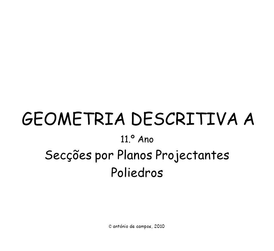GEOMETRIA DESCRITIVA A 11.º Ano Secções por Planos Projectantes Poliedros © antónio de campos, 2010