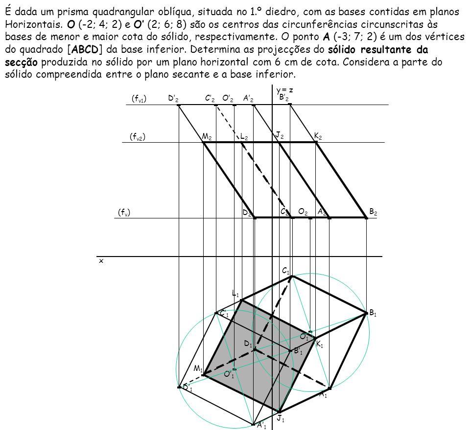 É dada um prisma quadrangular oblíqua, situada no 1.º diedro, com as bases contidas em planos Horizontais. O (-2; 4; 2) e O (2; 6; 8) são os centros d