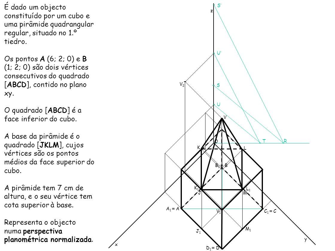 É dado um objecto constituído por um cubo e uma pirâmide quadrangular regular, situado no 1.º tiedro. Os pontos A (6; 2; 0) e B (1; 2; 0) são dois vér