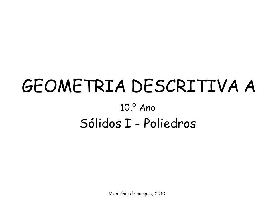 GEOMETRIA DESCRITIVA A 10.º Ano Sólidos I - Poliedros © antónio de campos, 2010