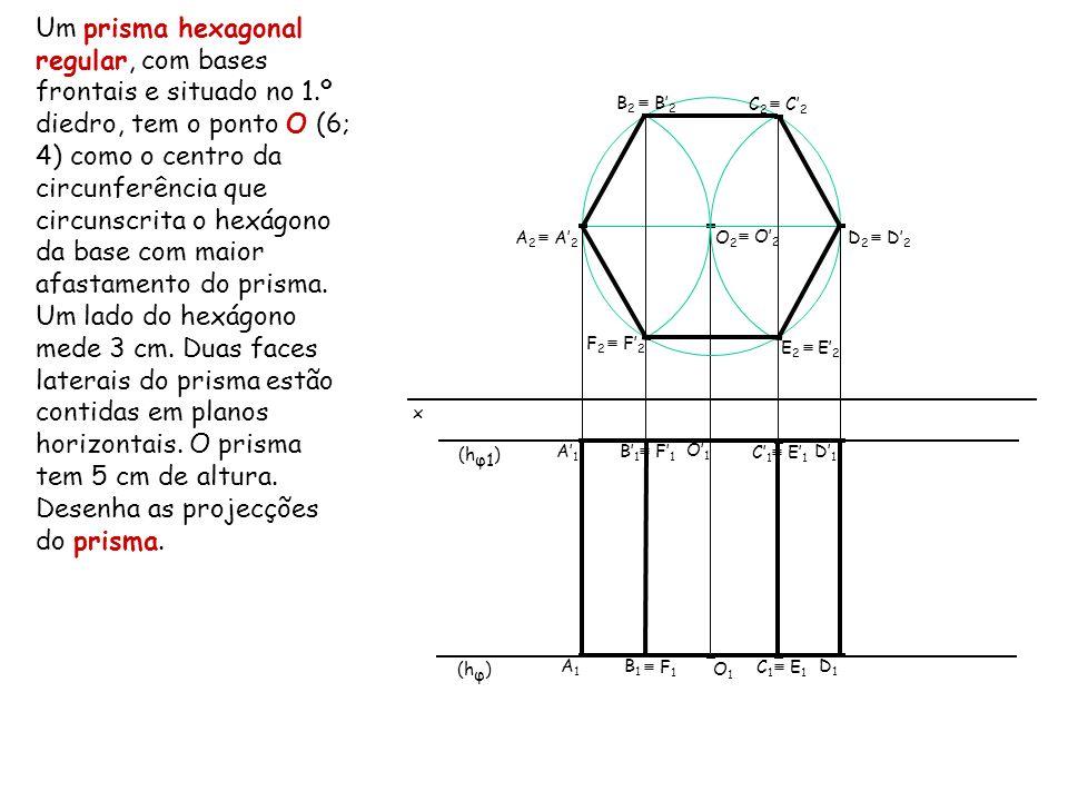 Um prisma hexagonal regular, com bases frontais e situado no 1.º diedro, tem o ponto O (6; 4) como o centro da circunferência que circunscrita o hexág