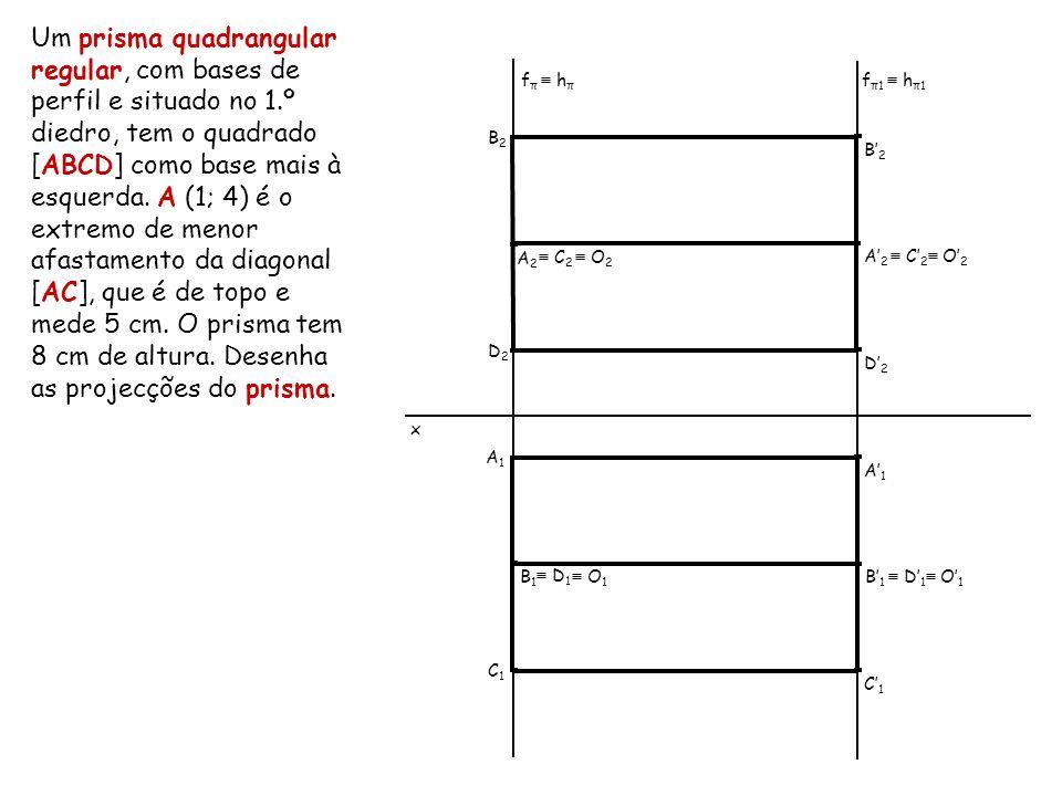 Um prisma quadrangular regular, com bases de perfil e situado no 1.º diedro, tem o quadrado [ABCD] como base mais à esquerda. A (1; 4) é o extremo de