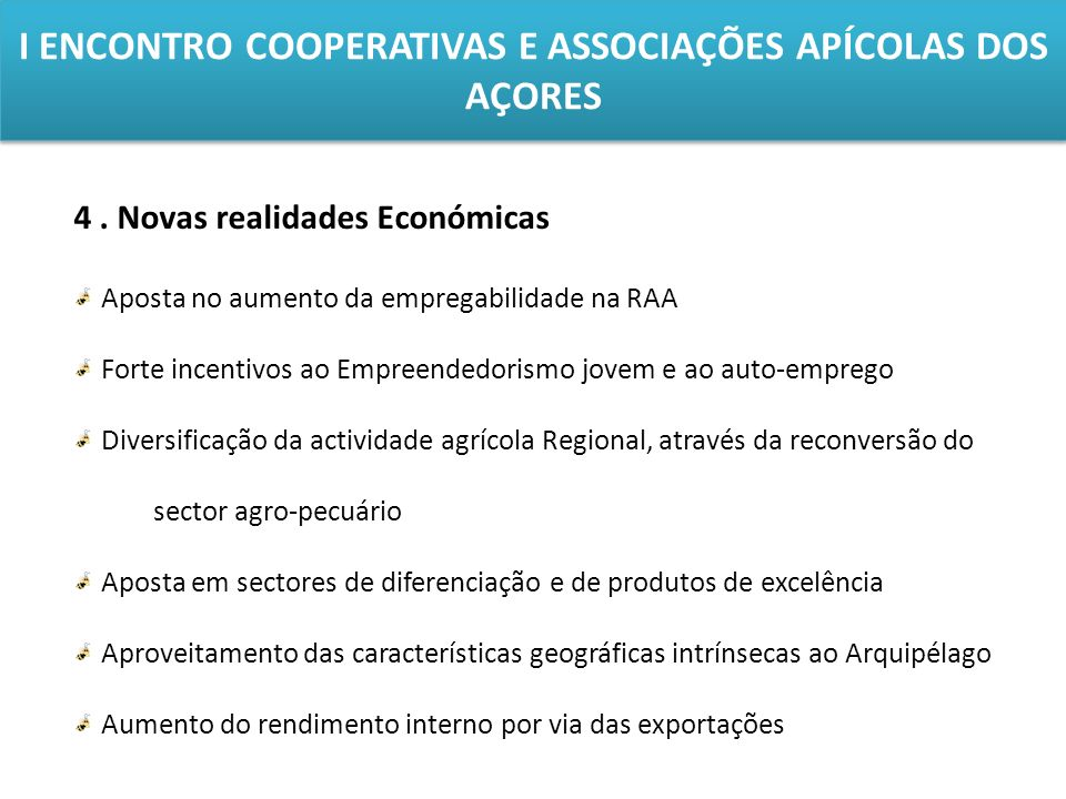 I ENCONTRO COOPERATIVAS E ASSOCIAÇÕES APÍCOLAS DOS AÇORES 4. Novas realidades Económicas Aposta no aumento da empregabilidade na RAA Forte incentivos