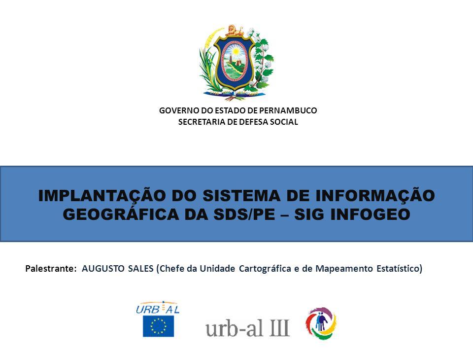 GOVERNO DO ESTADO DE PERNAMBUCO SECRETARIA DE DEFESA SOCIAL IMPLANTAÇÃO DO SISTEMA DE INFORMAÇÃO GEOGRÁFICA DA SDS/PE – SIG INFOGEO Palestrante: AUGUS