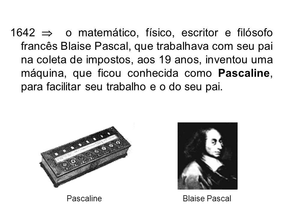 1642 o matemático, físico, escritor e filósofo francês Blaise Pascal, que trabalhava com seu pai na coleta de impostos, aos 19 anos, inventou uma máquina, que ficou conhecida como Pascaline, para facilitar seu trabalho e o do seu pai.