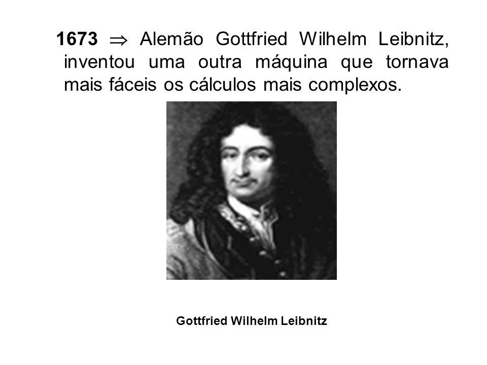 1673 Alemão Gottfried Wilhelm Leibnitz, inventou uma outra máquina que tornava mais fáceis os cálculos mais complexos.