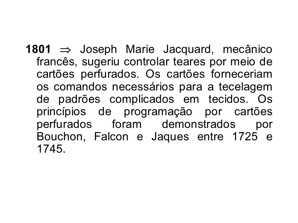 1801 Joseph Marie Jacquard, mecânico francês, sugeriu controlar teares por meio de cartões perfurados.