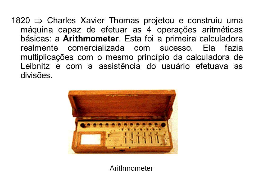 1820 Charles Xavier Thomas projetou e construiu uma máquina capaz de efetuar as 4 operações aritméticas básicas: a Arithmometer.