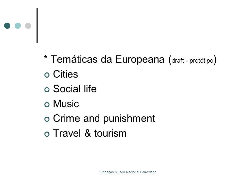 Fundação Museu Nacional Ferroviário * Temáticas da Europeana ( draft - protótipo ) Cities Social life Music Crime and punishment Travel & tourism