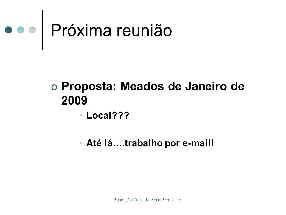 Fundação Museu Nacional Ferroviário Próxima reunião Proposta: Meados de Janeiro de 2009 Local??? Até lá….trabalho por e-mail!