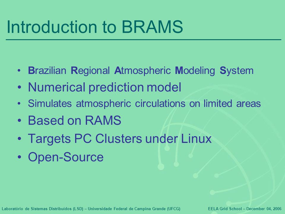 Laboratório de Sistemas Distribuídos (LSD) – Universidade Federal de Campina Grande (UFCG)EELA Grid School – December 04, 2006 Introduction to BRAMS Brazilian Regional Atmospheric Modeling System Numerical prediction model Simulates atmospheric circulations on limited areas Based on RAMS Targets PC Clusters under Linux Open-Source